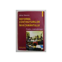 REFORMA CONTINUTURILOR INVATAMANTULUI  - CADRU METODOLOGIC de MIHAI STANCIU , 1999