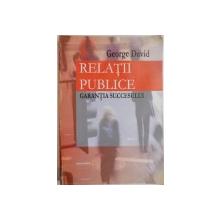 RELATII PUBLICE , GARANTIA SUCCESULUI de GEORGE DAVID , 2003