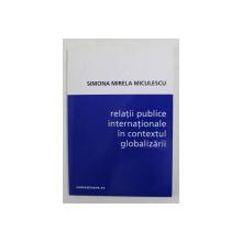 RELATII PUBLICE INTERNATIONALE IN CONTEXTUL GLOBALIZARII de SIMONA MIRELA MICULESCU , 2001