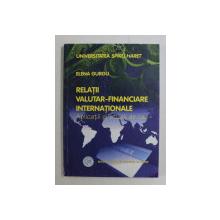 RELATII VALUTAR  - FINANCIARE INTERNATIONALE - APLICATII SI STUDII DE CAZ de ELENA GURGU , 2003