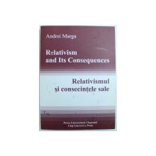 RELATIVISMUL SI CONSECINTELE SALE de ANDREI MARGA , EDITIE IN ROMANA SI ENGLEZA , 2007