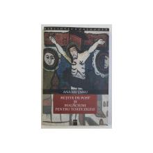 RETETE DE POST SI RUGACIUNI PENTRU TOATE ZILELE de ANA HUTANU , 2004