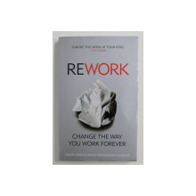 REWORK: CHANGE THE WAY YOU WORK FOREVER by JASSON FRIED / DAVID HAINEMEIER HANSSON , 2010