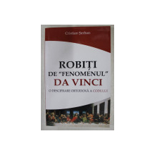 ROBITI DE  ' FENOMENUL ' DA VINCI - O DESCIFRARE ORTODOXA A CODULUI de CRISTIAN SERBAN , 2007