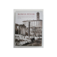 ROMAN FEVER  - INFLUENCE , INFECTION AND THE IMAGE OF ROME 1700 - 1870 by RICHARD WRIGLEY , 2013
