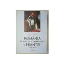 ROMANIA IN POLITICA ORIENTALA A FRANTEI 1866-1878 - IULIAN ONCESCU  EDITIA A 2-A