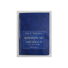 ROMANIAN ART AND SOCIETY 14th - 18 th CENTURY by ION I. SOLCANU , 2004