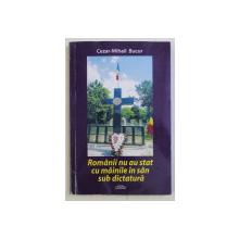 ROMANII NU AU STAT CU MAINILE IN SAN SUB DICTATURA de CEZAR - MIHAIL BUCUR , 2014 *DEDICATIE