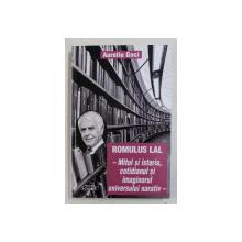 ROMULUS LAL , MITUL SI ISTORIA , COTIDIANUL SI IMAGINARUL UNIVERSULUI NARATIV de AURELIU GOCI , 2016