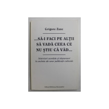 ...SA - I FACI PE ALTII SA VADA CEEA CE NU STIU CA VAD ... de GRIGORE ZANC , 2010 , DEDICATIE *