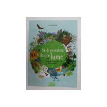 SA - TI POVESTESC DESPRE LUME ...NATURA IN POVESTI FARA CUVINTE , text de MARIA HOCK , ilustratii de KATE McLELLAND , 2018