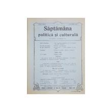 SAPTAMANA POLITICA SI CULTURALA  - REVISTA , ANII III si IV , 1913 - 1914 , COLEGAT DE 47 DE NUMERE APARUTE IN PERIOADA 5 IAN .1913 - 29 MARTIE 1914