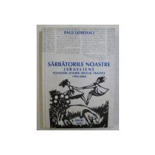 SARBATORILE NOASTRE ISRAELIENE  - POVESTIRI , ISTORIE , RELIGIE , TRADITII de PAUL LEIBOVICI , 2005