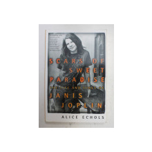 SCARS OF SWEET PARADISE , THE LIFE AND TIMES OF JANIS JOPLIN by ALICE ECHOLS , 1999