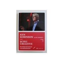 SCOLI CREATIVE - REVOLUTIA DE LA BAZA INVATAMANTULUI de KEN ROBINSON si LOU ARONICA , 2015