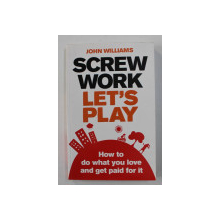SCREW WORK , LET'S PLAY by JOHN WILLIAMS , HOE TO DO WHAT  YOU LOVE AND GET PAID FOR IT , 2010