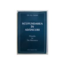 SCUFUNDAREA IN ADANCURI , FILOSOFIA LUI TITU MAIORESCU de GH. AL CAZAN , 2002 *DEDICATIA AUTORULUI CATRE ACAD. ALEXANDRU BOBOC