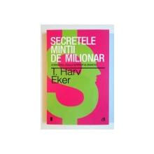 SECRETELE MINTII DE MILIONAR , STAPANIREA JOCULUI INTERIOR AL BOGATIEI , EDITIA A III A de T. HARV EKER , 2013