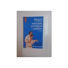 SFATURI PENTRU O EDUCATIE ORTODOXA A COPIILOR DE AZI , CU UN CUVANT DESPRE EDUCATIA COPIILOR AL SFANTULUI IOAN GURA DE AUR , EDITIA A II - A de MAICA MAGDALENA , 2006
