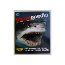 SHARKOPEDIA , THE COMPLETE GUIDE TO EVERYTHING SHARK , WITH MORE THAN 400 PHOTOS , 2013