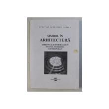 SIMBOL IN ARHITECTURA - ASPECTE ALE SIMBOLULUI IN SPATIUL MUZEISTIC CONTEMPORAN de OCTAVIAN ALEXANDRU ILIESCU , 2002