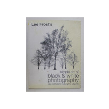 SIMPLE ART OF BLACK and WHITE PHOTOGRAPHY - EASY METHODS FOR MAKING FINE - ART PRINTS  by LEE FROST , 2006