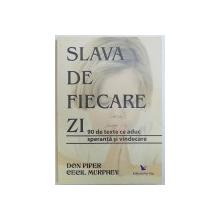SLAVA DE FIECARE ZI  - 90 DE TEXTE CE ADUC SPERANTA SI VINDECARE de DON PIPER si CECIL MURPHEY , 2008
