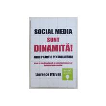 SOCIAL MEDIA  SUNT DINAMITA !  - GHID PRACTIC PENTRU AUTORI CUM SA VINZI MAI MULT SI SA TE FACI REMARCAT FOLOSIND  NEW MEDIA ! de LAURENCE O ' BRYAN , 2015