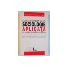 SOCIOLOGIE APLICATA , MONOGRAFIA CENTRATA PE PROBLEMA de CARMEN CORNELIA BALAN , 2004