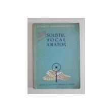 SOLISTUL VOCAL AMATOR de ELISABETA MOLDOVEANU - NESTOR , 1957