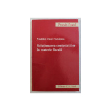 SOLUTIONAREA CONTESTATIILOR IN MATERIE FISCALA de MADALIN IRINEL NICULEASA , 2009