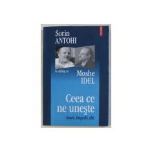 SORIN ANTOHI IN DIALOG CU MOSHE IDEL , CEEA CE NE UNESTE , ISTORII BIOGRAFII , IDEI , 2006