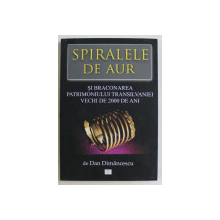 SPIRALELE DE AUR SI BRACONAREA PATRIMONIULUI TRANSILVANIEI VECHI DE 2000 DE ANI de DAN DIMANCESCU , 2019