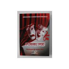 SPLENDORILE OPEREI - DICTIONAR DE TEATRU LIRIC de GRIGORE CONSTANTINESCU , 2004 , DEDICATIE*