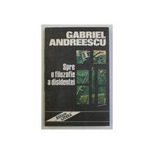 SPRE O FILOZOFIE A DISIDENTEI de GABRIEL ANDREESCU , 1992