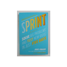 SPRINT: HOW TO SOLVE BIG PROBLEMS AND TEST NEW IDEAS IN JUST FIVE DAYS by JAKE KNAPP , 2016