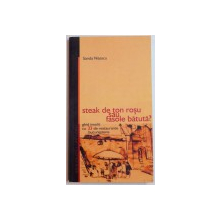 STEAK DE TON ROSU SAU FASOLE BATUTA ? , GHID INSOLIT CU 33 DE RESTAURANTE BUCURESTENE de SANDA NITESCU , 2004