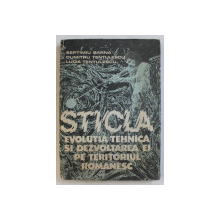 STICLA  - EVOLUTIA TEHNICA SI DEZVOLTAREA EI PE TERITORIUL ROMANESC de SEPTIMIU BARNA ...LUCIA TENTULESCU , 1990
