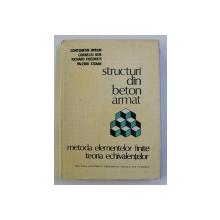 STRUCTURI DIN BETON ARMAT - METODA ELEMENTELOR FINITE , TEORIA ECHIVALENTELOR de CONST. AVRAM , CORNELIU BOB , RICAHRD FRIEDRICH , VALERIU STOIAN , 1984