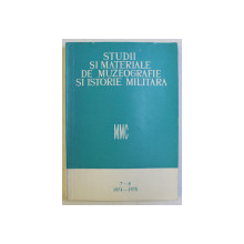 STUDII SI MATERIALE DE MUZEOGRAFIE SI ISTORIE MILITARA , NUMERELE 7 - 8 , 1974 - 1975