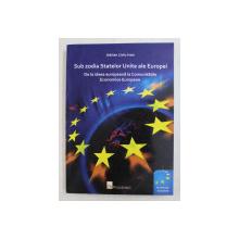 SUB ZODIA STATELOR UNITE ALE EUROPEI , DE LA IDEEA EUROPEANA LA COMUNITATILE ECONOMICE EUROPENE de ADRIAN LIVIU IVAN , 2009