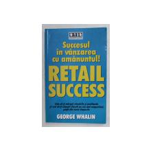 SUCCESUL IN VANZAREA CU AMANUNTUL! RETAIL SUCCESS de GEORGE WHALIN , 2006