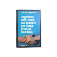 SUPPRIMEZ VOUS - MEME VOS DOULEURS PAR SIMPLE PRESSION D ' UN DOIGT par DOCTEUR ROGER DALET , 1980