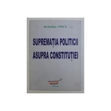 SUPREMATIA POLITICII ASUPRA CONSTITUTIEI de STELIAN CINCA , 2007