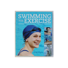 SWIMMING FOR EXERCISE  - OPTIMIZE YOUR TECHNIQUE , FITNESS AND ENJOYMENT by GREG WHYTE , photography by EDDIE JACOB , 2010