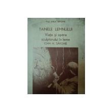 TAINELE LEMNULUI, VIATA SI OPERA SCULPTORULUI IN LEMN IOAN H. SARGHIE  - PROF. STELA SERGHIE, BUC. 1980
