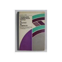 TEHNOLOGIA CONFECTIILOR TEXTILE SI CALCULE IN CONFECTII , MANUAL PENTRU LICEE INDUSTRIALE , CLASA A XI-A de GHEORGHE CIONTEA , 1978