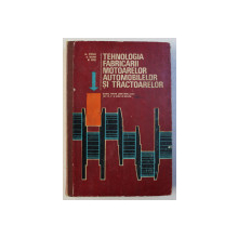 TEHNOLOGIA FABRICARII MOTOARELOR AUTOMOBILELOR SI TRACTOARELOR de AL. STEFLEA , D. COTZUR , M. SECHI , 1974