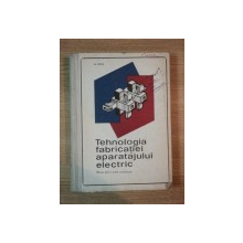 TEHNOLOGIA FABRICATIEI APARATAJULUI ELECTRIC de AUREL POPA , 1969