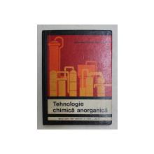 TEHNOLOGIE CHIMICA ANORGANICA  - MANUAL  PENTRU LICEE INDUSTRIALE DE CHIMIE , ANUL IV de EUGEN PINCOVSCHI si EUGENIA TONCA , 1969